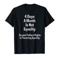 4 days a month is not equality fathers rights t shirt