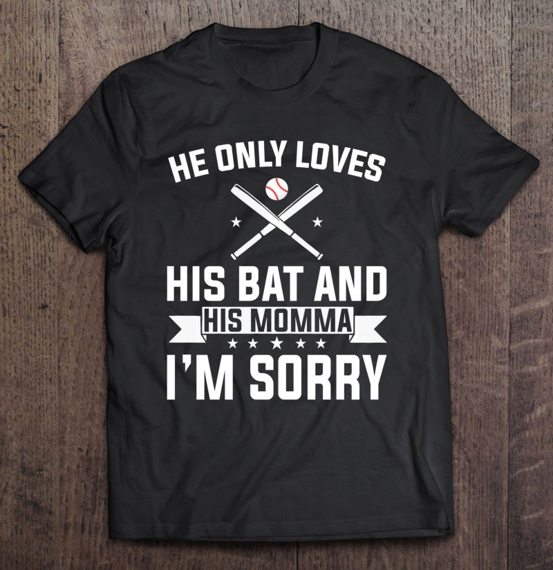 He Only Loves His Bat And His Momma Im Sorry shirt