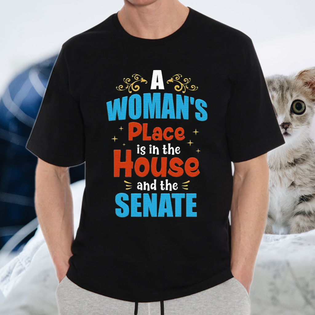 A Woman's Place is In the House and the Senate Ladies Shirts