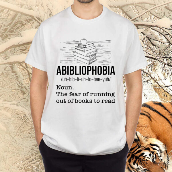 Abibliophobia The Fear Of Running Out Of Books To Read Shirt